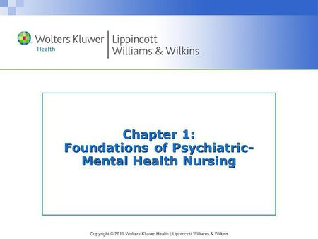 Copyright © 2011 Wolters Kluwer Health | Lippincott Williams & Wilkins Chapter 1: Foundations of Psychiatric- Mental Health Nursing.