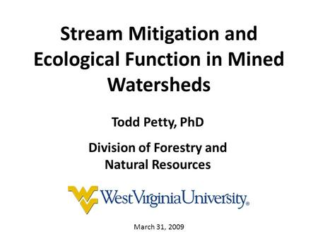 Stream Mitigation and Ecological Function in Mined Watersheds Todd Petty, PhD Division of Forestry and Natural Resources March 31, 2009.