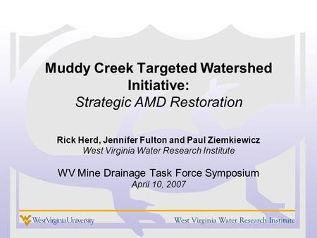 Muddy Creek Targeted Watershed Initiative: Strategic AMD Restoration Rick Herd, Jennifer Fulton and Paul Ziemkiewicz West Virginia Water Research Institute.