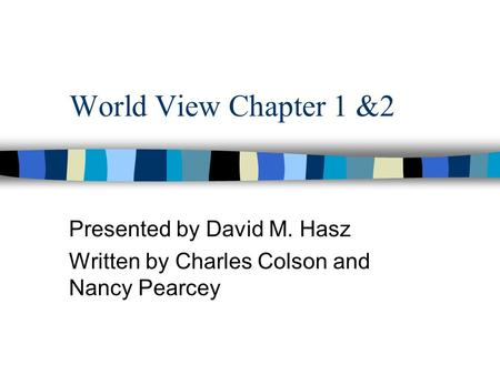 World View Chapter 1 &2 Presented by David M. Hasz Written by Charles Colson and Nancy Pearcey.