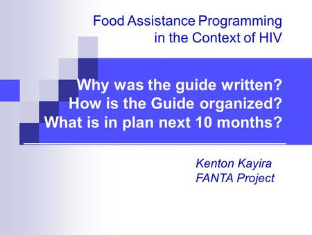 Food Assistance Programming in the Context of HIV Why was the guide written? How is the Guide organized? What is in plan next 10 months? Kenton Kayira.