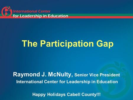 The Participation Gap Raymond J. McNulty, Senior Vice President International Center for Leadership in Education Happy Holidays Cabell County!!!
