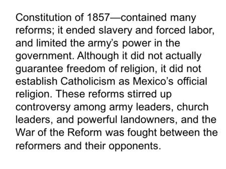 Constitution of 1857contained many reforms; it ended slavery and forced labor, and limited the armys power in the government. Although it did not actually.