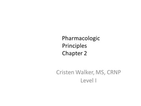 Pharmacologic Principles Chapter 2 Cristen Walker, MS, CRNP Level I.