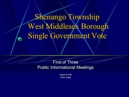 Shenango Township West Middlesex Borough Single Government Vote First of Three Public Informational Meetings August 18, 2008 Alan R. Kugler.