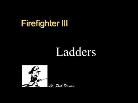 Firefighter III Ladders Lt. Rick Decorie. Objectives Identify the materials used in ladder construction Identify the load capacities established by NFPA.
