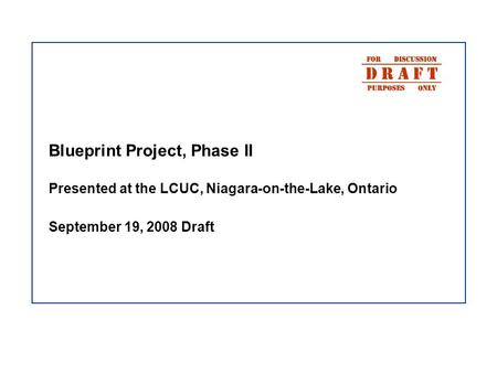 Blueprint Project, Phase II Presented at the LCUC, Niagara-on-the-Lake, Ontario September 19, 2008 Draft.