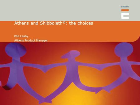 Athens and Shibboleth ® : the choices Phil Leahy Athens Product Manager.