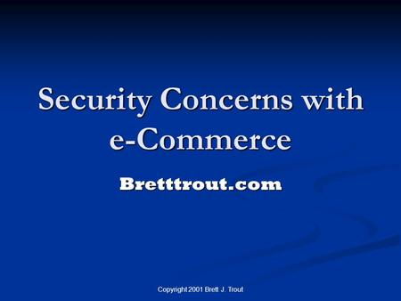 Copyright 2001 Brett J. Trout Security Concerns with e-Commerce Bretttrout.com.
