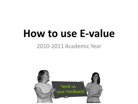 How to use E-value 2010-2011 Academic Year. HOW TO LOG-ON How to use E-value.