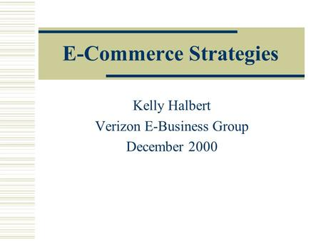 E-Commerce Strategies Kelly Halbert Verizon E-Business Group December 2000.
