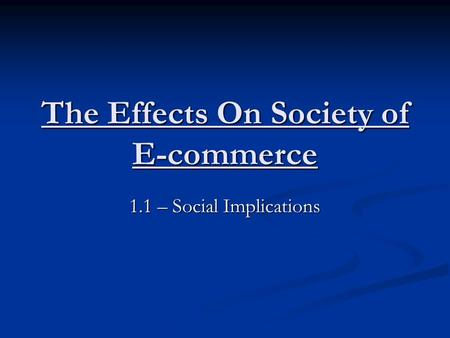 The Effects On Society of E-commerce 1.1 – Social Implications.