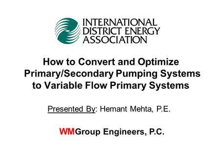 How to Convert and Optimize Primary/Secondary Pumping Systems to Variable Flow Primary Systems WM Group Engineers, P.C. Presented By: Hemant Mehta, P.E.