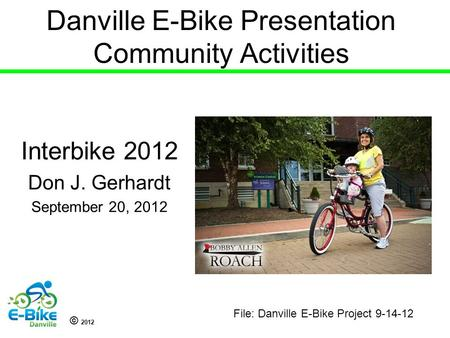 © 2012 Danville E-Bike Presentation Community Activities Interbike 2012 Don J. Gerhardt September 20, 2012 File: Danville E-Bike Project 9-14-12.