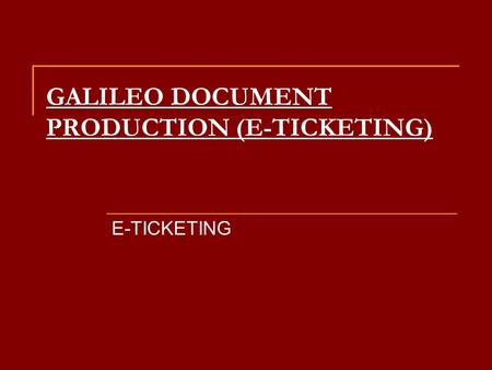 GALILEO DOCUMENT PRODUCTION (E-TICKETING) E-TICKETING.