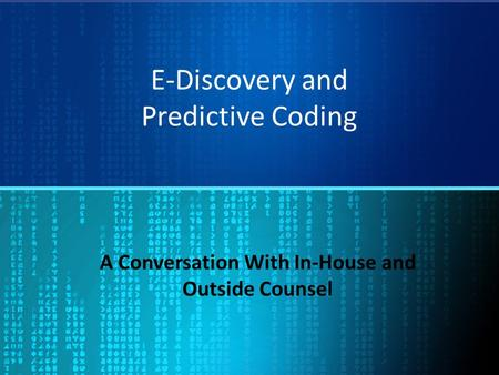 E-Discovery and Predictive Coding A Conversation With In-House and Outside Counsel.