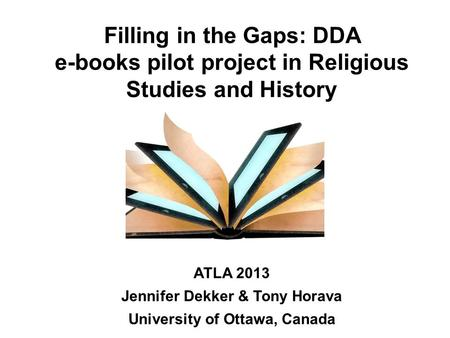 Filling in the Gaps: DDA e-books pilot project in Religious Studies and History ATLA 2013 Jennifer Dekker & Tony Horava University of Ottawa, Canada.