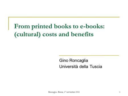 Roncaglia - Roma, 17 novembre 20031 From printed books to e-books: (cultural) costs and benefits Gino Roncaglia Università della Tuscia.