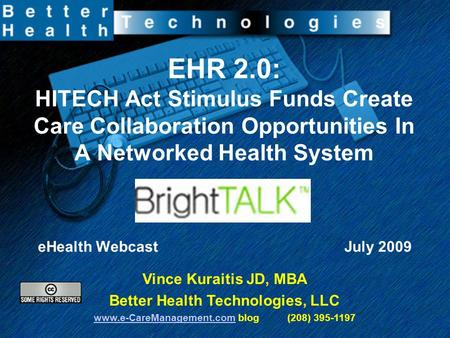 EHR 2.0: HITECH Act Stimulus Funds Create Care Collaboration Opportunities In A Networked Health System eHealth Webcast July 2009 Vince Kuraitis JD, MBA.