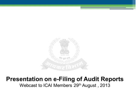 Presentation on e-Filing of Audit Reports Webcast to ICAI Members 29 th August, 2013.