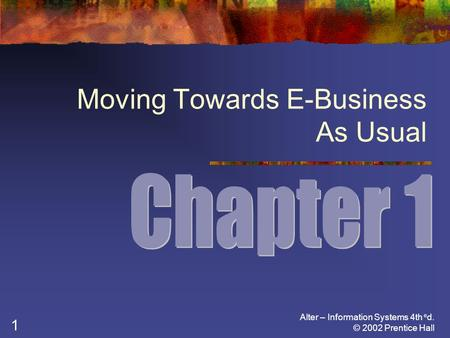 Alter – Information Systems 4th e d. © 2002 Prentice Hall 1 Moving Towards E-Business As Usual.
