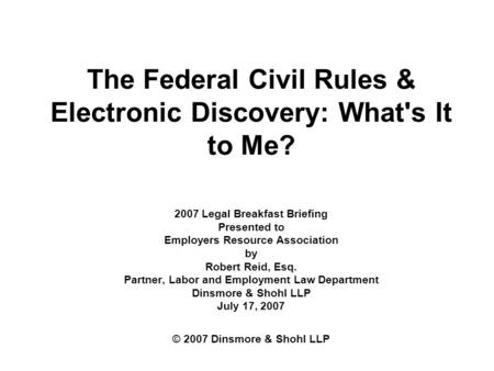 The Federal Civil Rules & Electronic Discovery: What's It to Me? 2007 Legal Breakfast Briefing Presented to Employers Resource Association by Robert Reid,