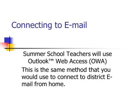 Connecting to E-mail Summer School Teachers will use Outlook Web Access (OWA) This is the same method that you would use to connect to district E- mail.