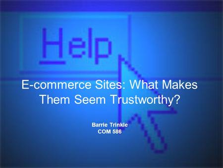 E-commerce Sites: What Makes Them Seem Trustworthy? Barrie Trinkle COM 586.