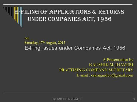 CS KAUSHIK M JHAVERI 1 on Saturday, 17 th August, 2013 E-filing issues under Companies Act, 1956 A Presentation by KAUSHIK M. JHAVERI PRACTISING COMPANY.