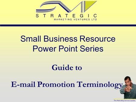 Small Business Resource Power Point Series Guide to E-mail Promotion Terminology.
