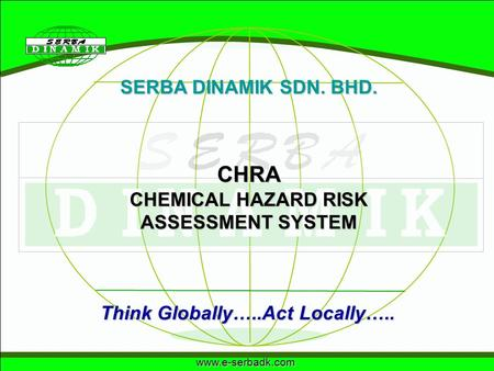 Www.e-serbadk.com SERBA DINAMIK SDN. BHD. Think Globally…..Act Locally….. CHRA CHEMICAL HAZARD RISK ASSESSMENT SYSTEM.
