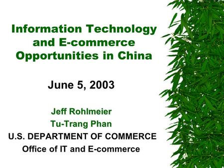 Information Technology and E-commerce Opportunities in China June 5, 2003 Jeff Rohlmeier Tu-Trang Phan U.S. DEPARTMENT OF COMMERCE Office of IT and E-commerce.