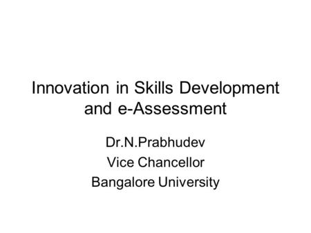 Innovation in Skills Development and e-Assessment Dr.N.Prabhudev Vice Chancellor Bangalore University.