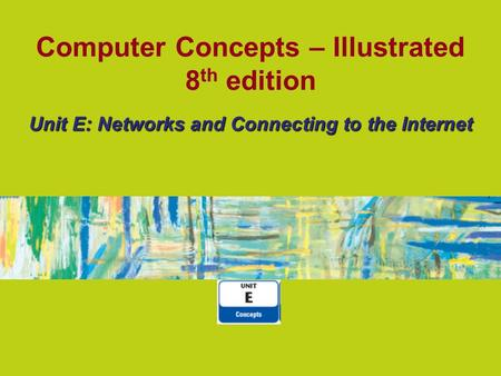 Computer Concepts – Illustrated 8 th edition Unit E: Networks and Connecting to the Internet.