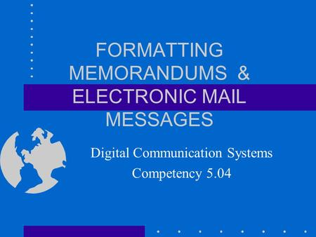 FORMATTING MEMORANDUMS & ELECTRONIC MAIL MESSAGES Digital Communication Systems Competency 5.04.