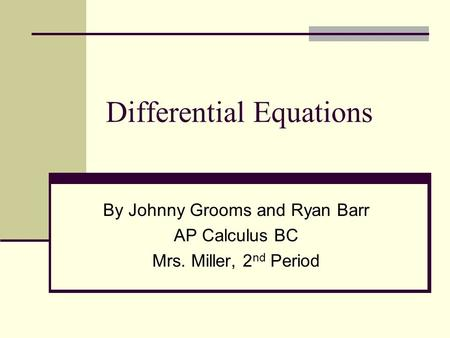 Differential Equations By Johnny Grooms and Ryan Barr AP Calculus BC Mrs. Miller, 2 nd Period.