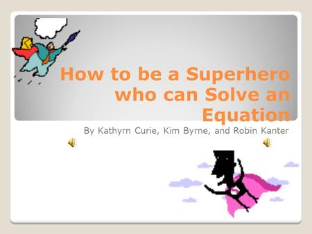 How to be a Superhero who can Solve an Equation By Kathyrn Curie, Kim Byrne, and Robin Kanter.