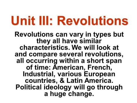 Unit III: Revolutions Revolutions can vary in types but they all have similar characteristics. We will look at and compare several revolutions, all occurring.