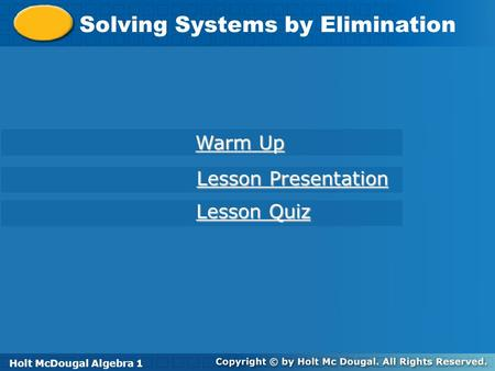 Holt McDougal Algebra 1 Solving Systems by Elimination Holt Algebra 1 Warm Up Warm Up Lesson Presentation Lesson Presentation Lesson Quiz Lesson Quiz Holt.