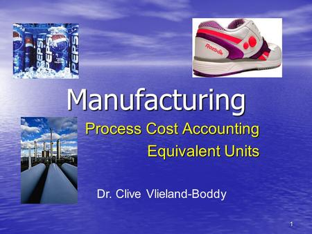 1 Manufacturing Process Cost Accounting Equivalent Units Dr. Clive Vlieland-Boddy.