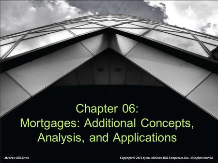 Chapter 06: Mortgages: Additional Concepts, Analysis, and Applications McGraw-Hill/Irwin Copyright © 2011 by the McGraw-Hill Companies, Inc. All rights.