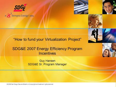 © 2006 San Diego Gas and Electric. All copyright and trademark rights reserved. How to fund your Virtualization Project SDG&E 2007 Energy Efficiency Program.