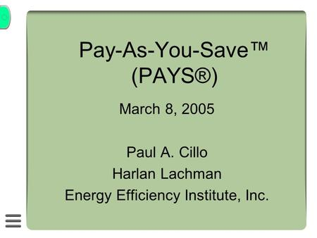 Pay-As-You-Save (PAYS®) March 8, 2005 Paul A. Cillo Harlan Lachman Energy Efficiency Institute, Inc.