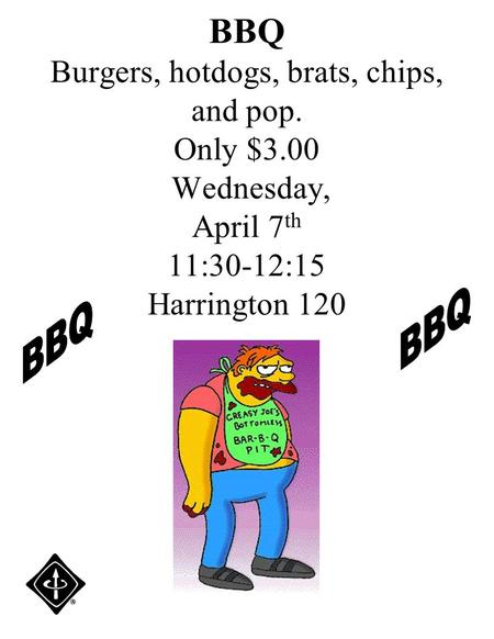 BBQ Burgers, hotdogs, brats, chips, and pop. Only $3.00 Wednesday, April 7 th 11:30-12:15 Harrington 120.