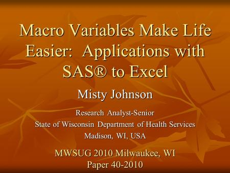 Macro Variables Make Life Easier: Applications with SAS® to Excel Misty Johnson Research Analyst-Senior State of Wisconsin Department of Health Services.