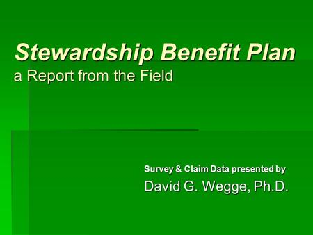 Stewardship Benefit Plan a Report from the Field Survey & Claim Data presented by David G. Wegge, Ph.D.