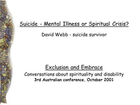 Suicide - Mental Illness or Spiritual Crisis? David Webb - suicide survivor Exclusion and Embrace Conversations about spirituality and disability 3rd Australian.
