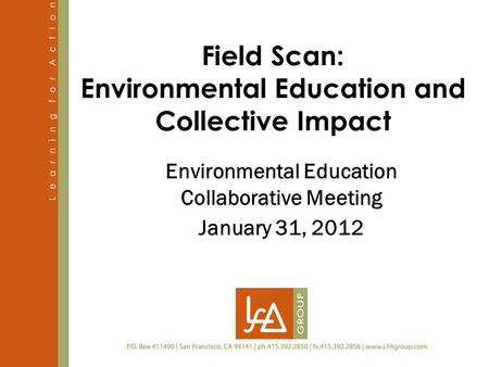 Field Scan: Environmental Education and Collective Impact Environmental Education Collaborative Meeting January 31, 2012.