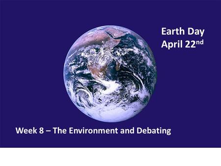 Earth Day April 22 nd Week 8 – The Environment and Debating.