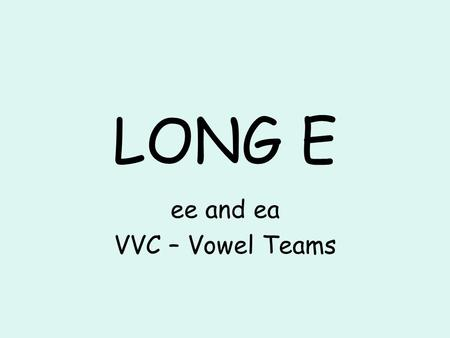 LONG E ee and ea VVC – Vowel Teams. pea sea tea.